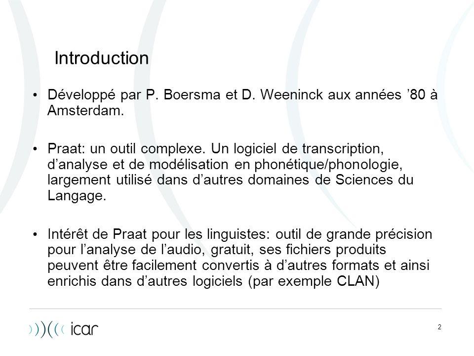 2 Introduction Développé par P. Boersma et D. Weeninck aux années 80 à Amsterdam. Praat: un outil complexe. Un logiciel de transcription, danalyse et