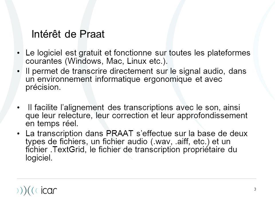 3 Intérêt de Praat Le logiciel est gratuit et fonctionne sur toutes les plateformes courantes (Windows, Mac, Linux etc.). Il permet de transcrire dire