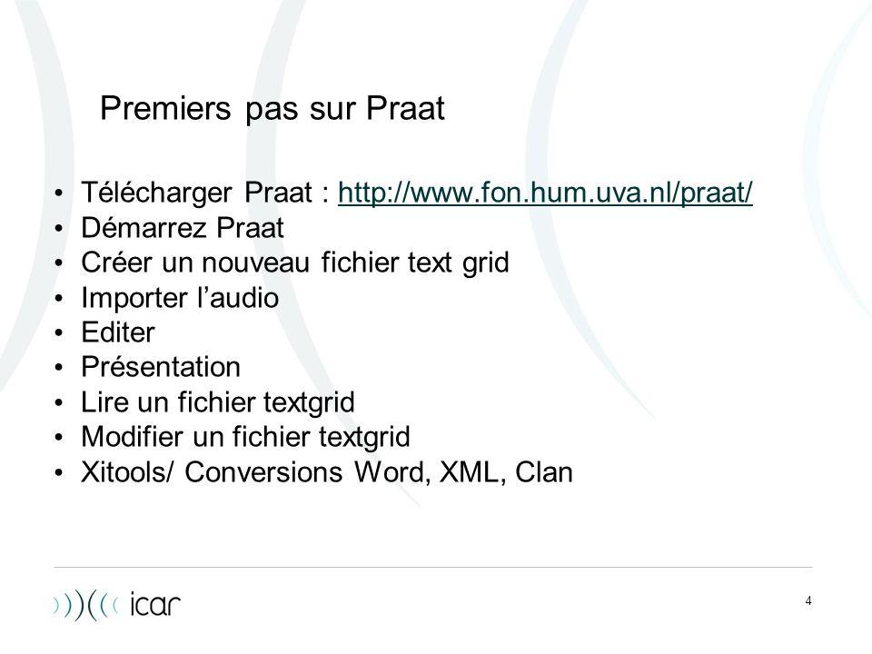 4 Premiers pas sur Praat Télécharger Praat : http://www.fon.hum.uva.nl/praat/http://www.fon.hum.uva.nl/praat/ Démarrez Praat Créer un nouveau fichier