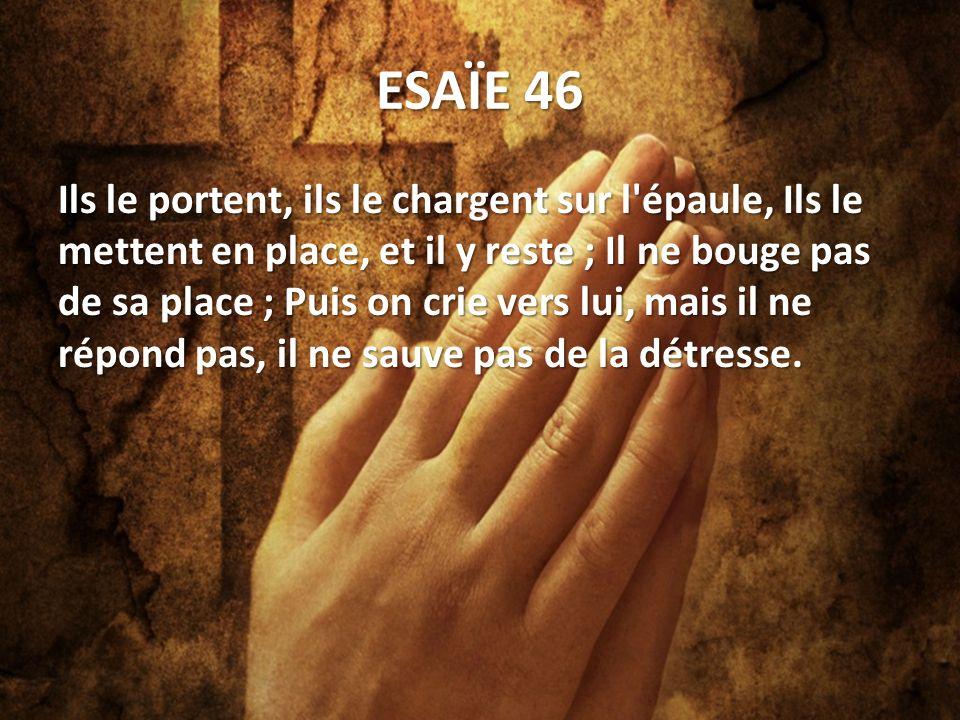 ESAÏE 46 Ils le portent, ils le chargent sur l épaule, Ils le mettent en place, et il y reste ; Il ne bouge pas de sa place ; Puis on crie vers lui, mais il ne répond pas, il ne sauve pas de la détresse.