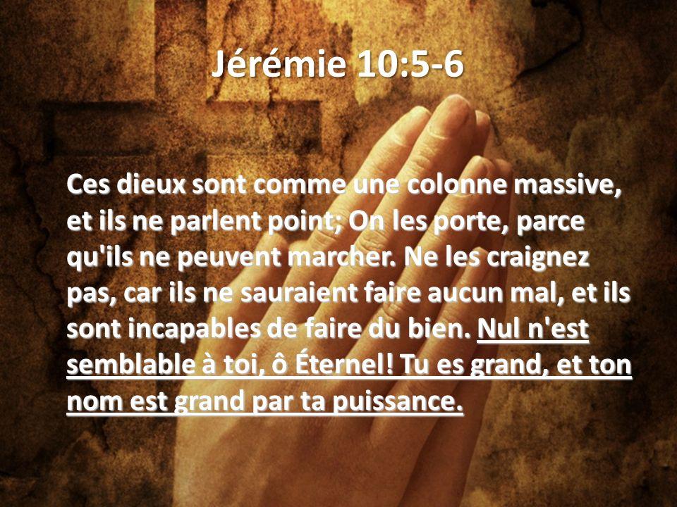Jérémie 10:5-6 Ces dieux sont comme une colonne massive, et ils ne parlent point; On les porte, parce qu ils ne peuvent marcher.