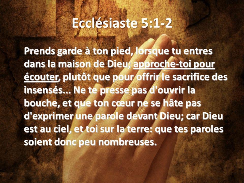 Ecclésiaste 5:1-2 Prends garde à ton pied, lorsque tu entres dans la maison de Dieu; approche-toi pour écouter, plutôt que pour offrir le sacrifice des insensés...