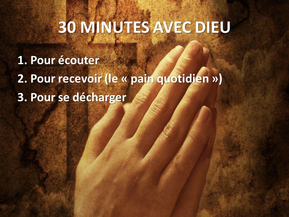 30 MINUTES AVEC DIEU 1. Pour écouter 2. Pour recevoir (le « pain quotidien ») 3. Pour se décharger