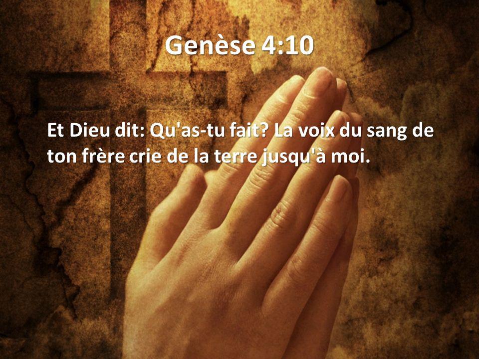 Genèse 4:10 Et Dieu dit: Qu as-tu fait? La voix du sang de ton frère crie de la terre jusqu à moi.