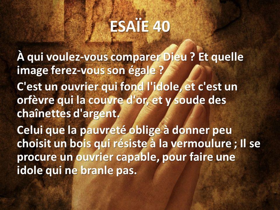 ESAÏE 40 À qui voulez-vous comparer Dieu .Et quelle image ferez-vous son égale .