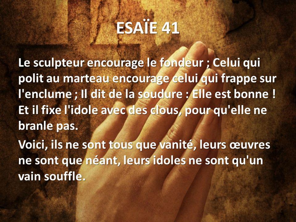 ESAÏE 41 Le sculpteur encourage le fondeur ; Celui qui polit au marteau encourage celui qui frappe sur l enclume ; Il dit de la soudure : Elle est bonne .