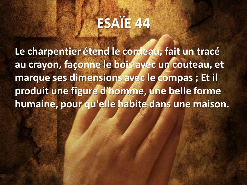 ESAÏE 44 Le charpentier étend le cordeau, fait un tracé au crayon, façonne le bois avec un couteau, et marque ses dimensions avec le compas ; Et il produit une figure d homme, une belle forme humaine, pour qu elle habite dans une maison.