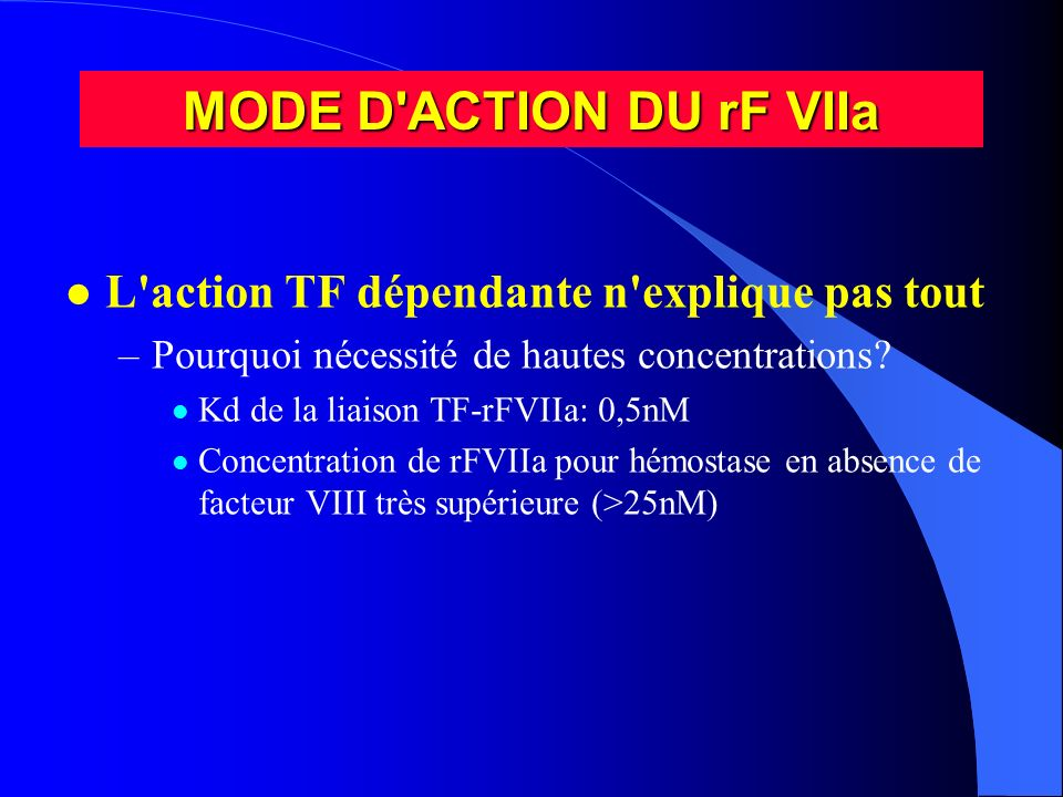 MODE D'ACTION DU rF VIIa l L'action TF dépendante n'explique pas tout –Pourquoi nécessité de hautes concentrations? l Kd de la liaison TF-rFVIIa: 0,5n