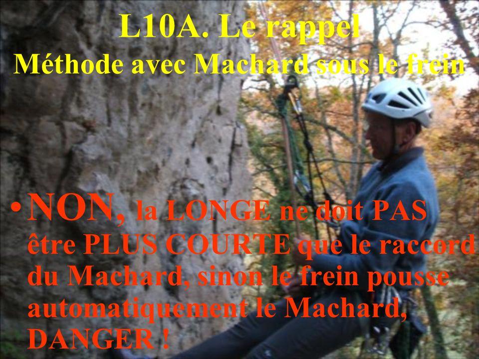 L10A. Le rappel Méthode avec Machard sous le frein NON, la LONGE ne doit PAS être PLUS COURTE que le raccord du Machard, sinon le frein pousse automat