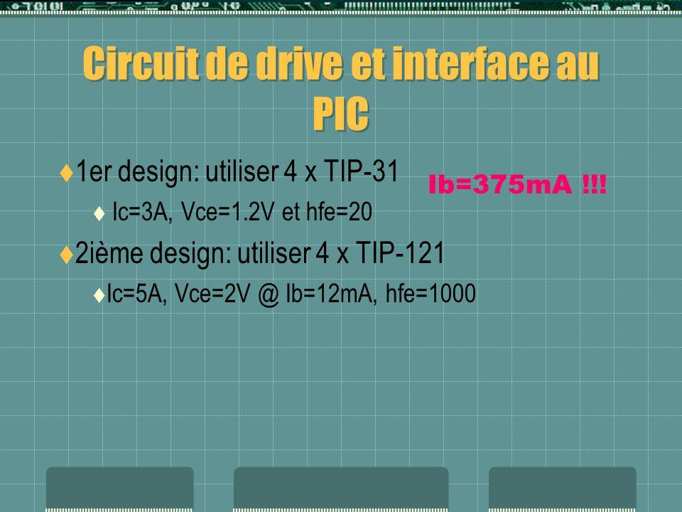 Circuit de drive et interface au PIC 1er design: utiliser 4 x TIP-31 Ic=3A, Vce=1.2V et hfe=20 2ième design: utiliser 4 x TIP-121 Ic=5A, Vce=2V @ Ib=1