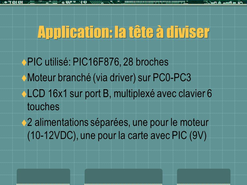 Application: la tête à diviser PIC utilisé: PIC16F876, 28 broches Moteur branché (via driver) sur PC0-PC3 LCD 16x1 sur port B, multiplexé avec clavier