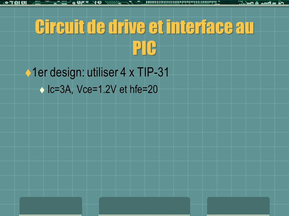 Circuit de drive et interface au PIC 1er design: utiliser 4 x TIP-31 Ic=3A, Vce=1.2V et hfe=20 2ième design: utiliser 4 x TIP-121 Ic=5A, Vce=2V @ Ib=12mA, hfe=1000 Ib=375mA !!!