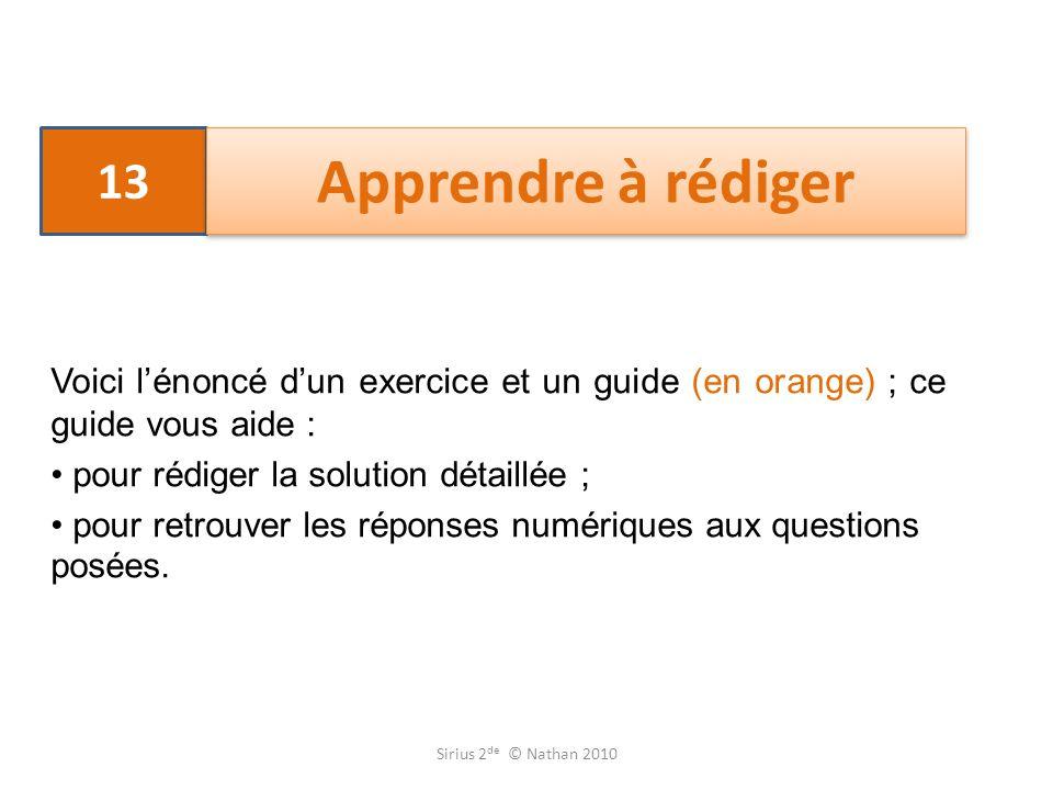 13 Apprendre à rédiger Voici lénoncé dun exercice et un guide (en orange) ; ce guide vous aide : pour rédiger la solution détaillée ; pour retrouver les réponses numériques aux questions posées.