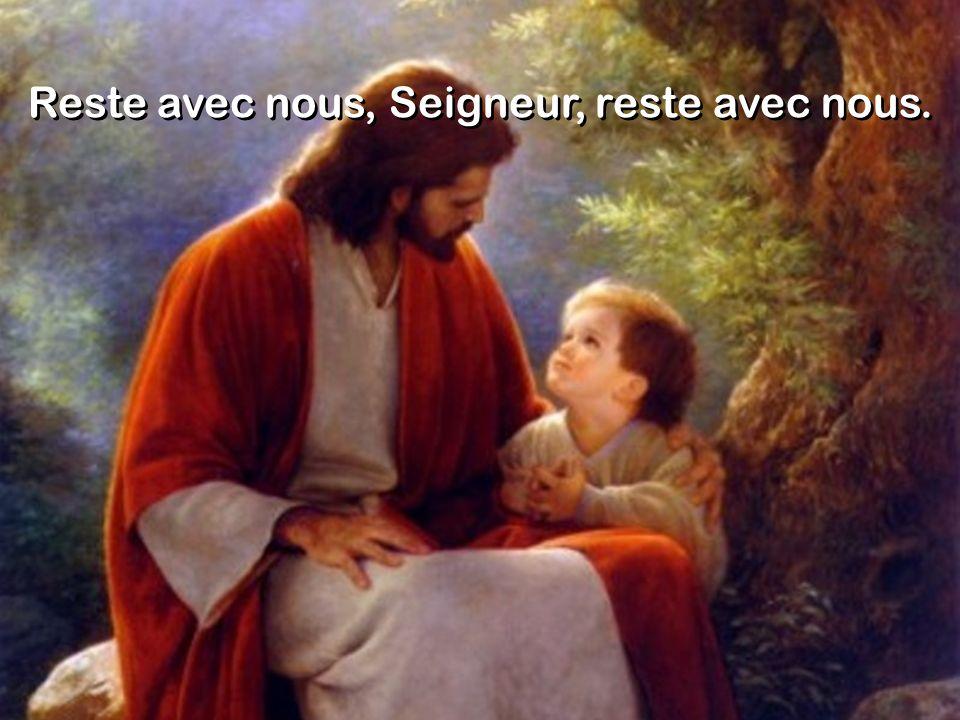 Reste avec nous, Seigneur, reste avec nous.