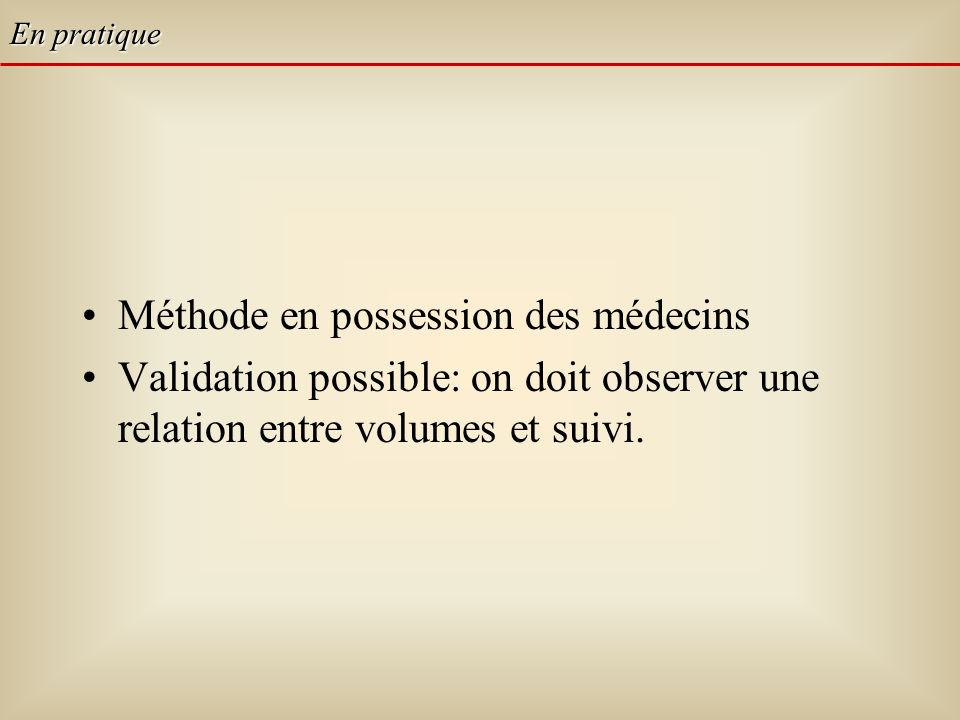 Méthode en possession des médecins Validation possible: on doit observer une relation entre volumes et suivi. En pratique