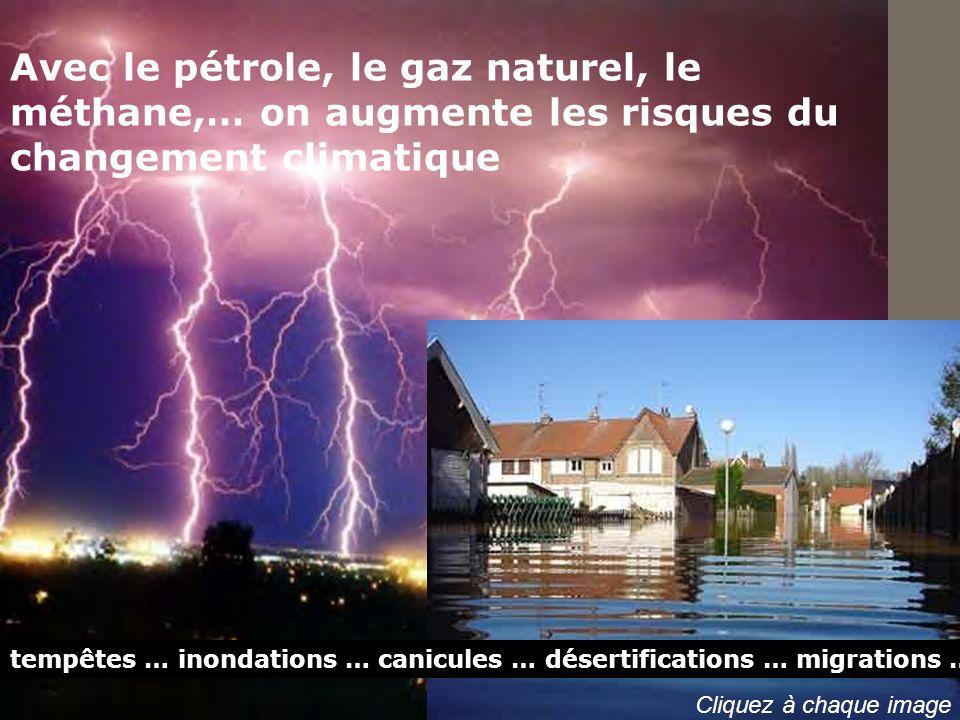 Avec le pétrole, le gaz naturel, le méthane,… on augmente les risques du changement climatique tempêtes … inondations … canicules … désertifications …