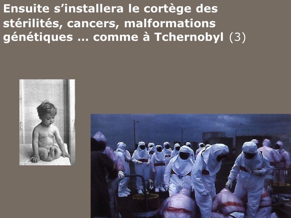 Ensuite sinstallera le cortège des stérilités, cancers, malformations génétiques … comme à Tchernobyl (3)