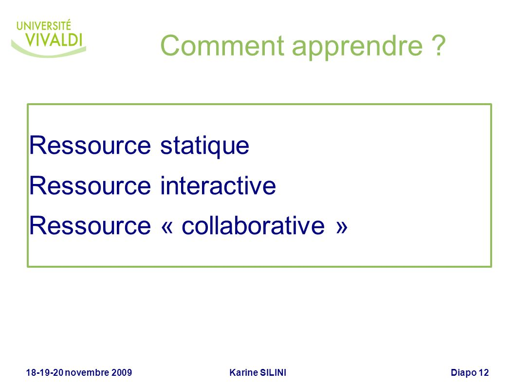 Karine SILINI18-19-20 novembre 2009Diapo 12 Comment apprendre ? Ressource statique Ressource interactive Ressource « collaborative »