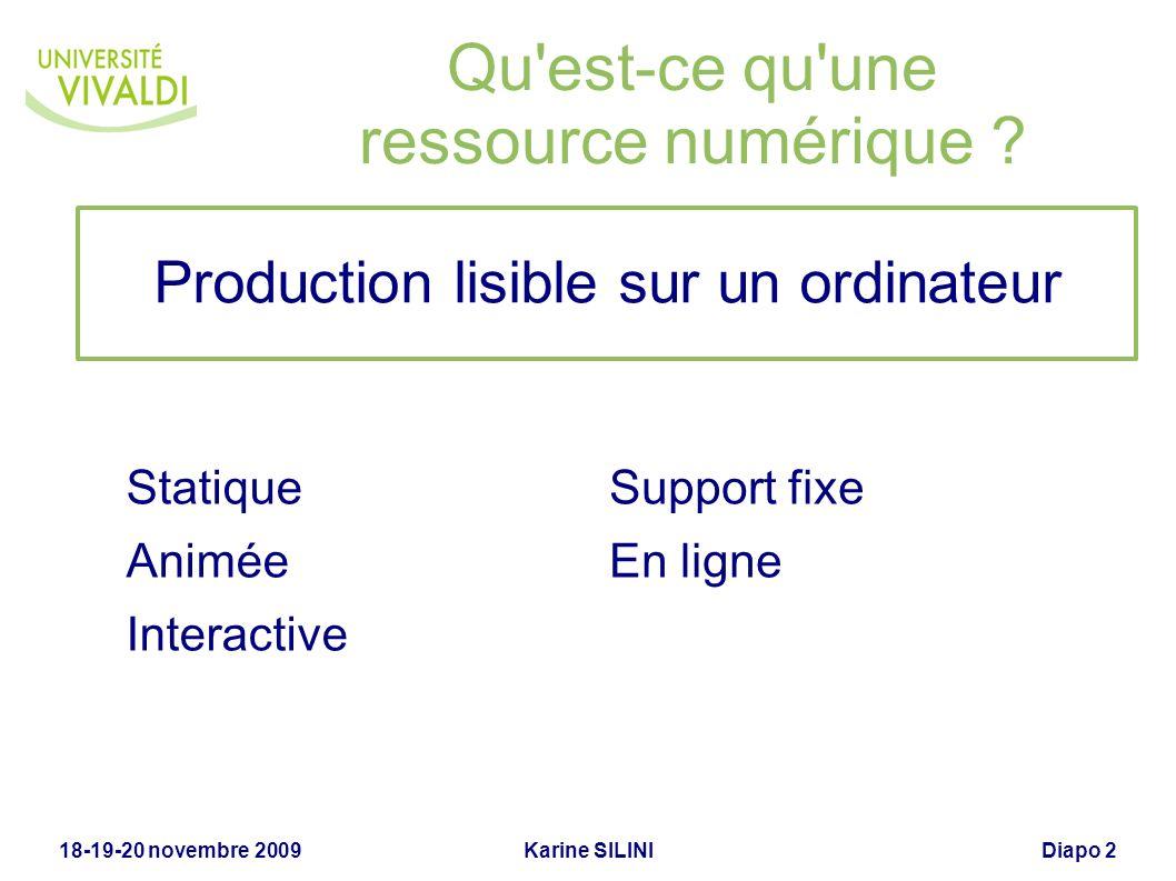 Karine SILINI18-19-20 novembre 2009Diapo 2 Qu'est-ce qu'une ressource numérique ? Statique Animée Interactive Support fixe En ligne Production lisible