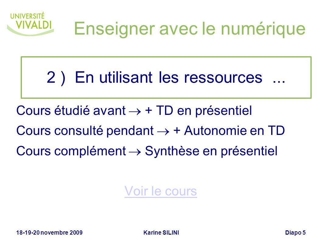 Karine SILINI18-19-20 novembre 2009Diapo 5 Enseigner avec le numérique Cours étudié avant + TD en présentiel Cours consulté pendant + Autonomie en TD