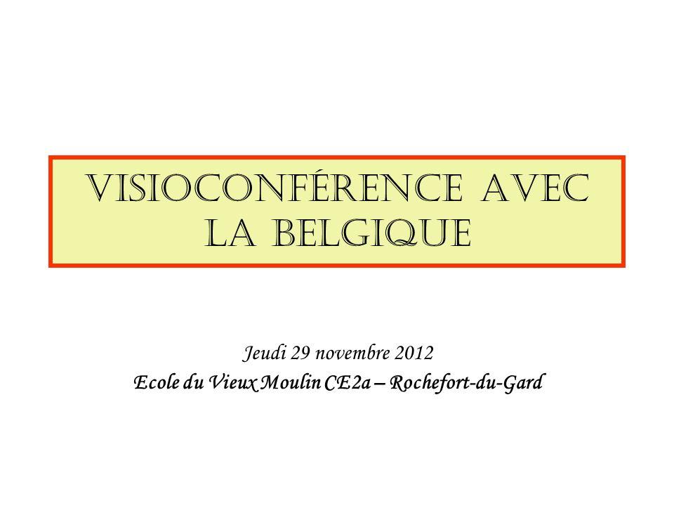 Visioconférence avec la Belgique Jeudi 29 novembre 2012 Ecole du Vieux Moulin CE2a – Rochefort-du-Gard