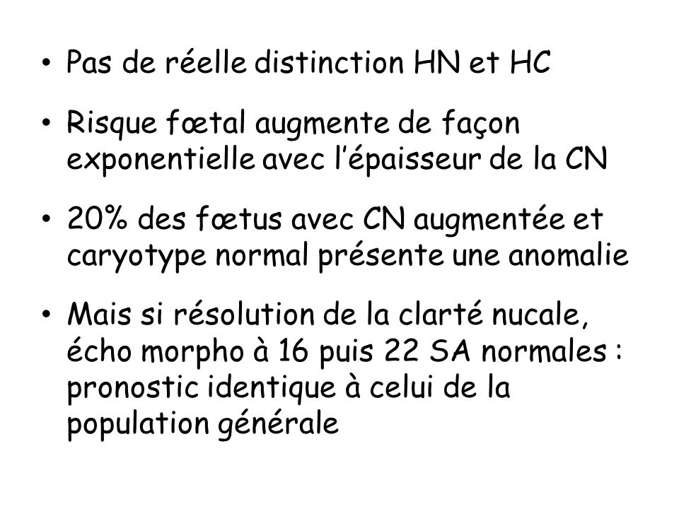 Pas de réelle distinction HN et HC Risque fœtal augmente de façon exponentielle avec lépaisseur de la CN 20% des fœtus avec CN augmentée et caryotype