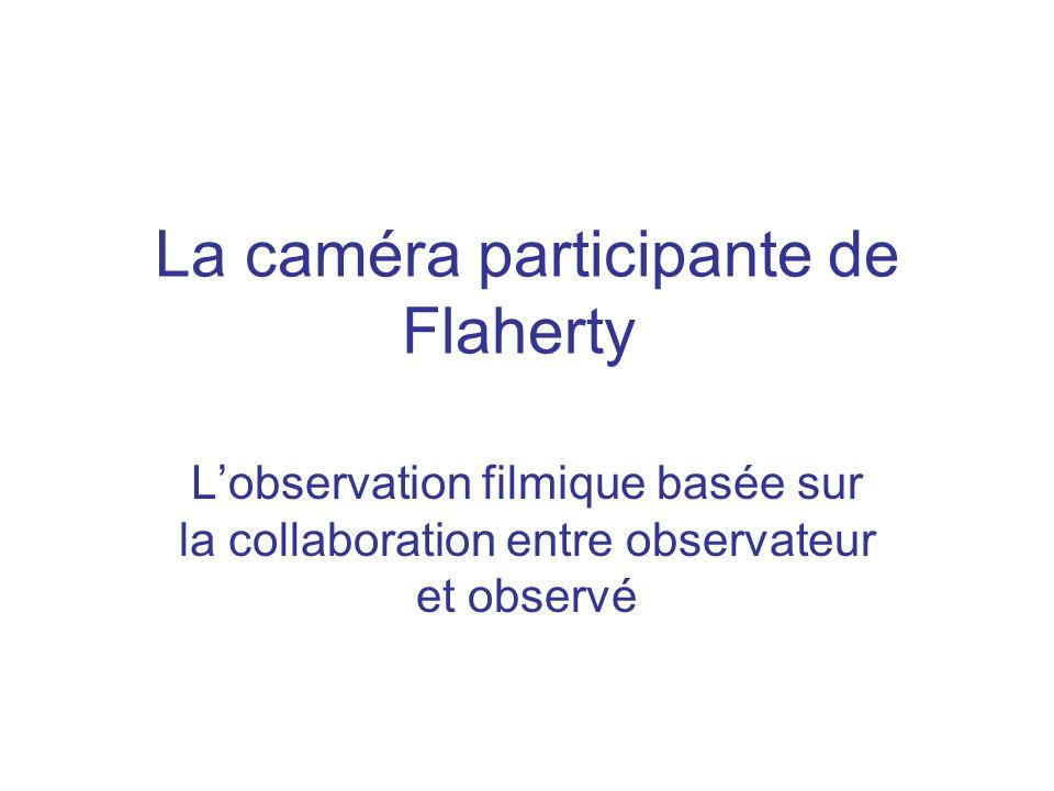 La tradition de Flaherty Long séjour sur le terrain Caméra participante Filmer la rencontre entre observateur et observé, son intersubjectivité Collaboration entre observateur et observé Feedback des enregistrements filmiques Mise en scène du réel, basée sur lauthenticité