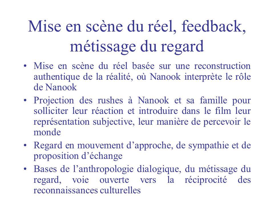 Mise en scène du réel, feedback, métissage du regard Mise en scène du réel basée sur une reconstruction authentique de la réalité, où Nanook interprèt