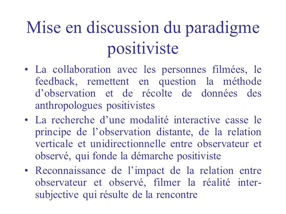 Mise en discussion du paradigme positiviste La collaboration avec les personnes filmées, le feedback, remettent en question la méthode dobservation et