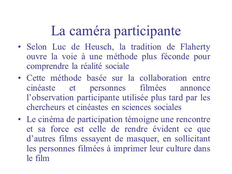 La caméra participante Selon Luc de Heusch, la tradition de Flaherty ouvre la voie à une méthode plus féconde pour comprendre la réalité sociale Cette