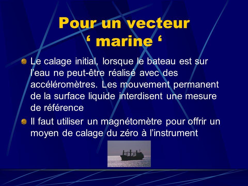 Pour un vecteur marine Le calage initial, lorsque le bateau est sur leau ne peut-être réalisé avec des accéléromètres.