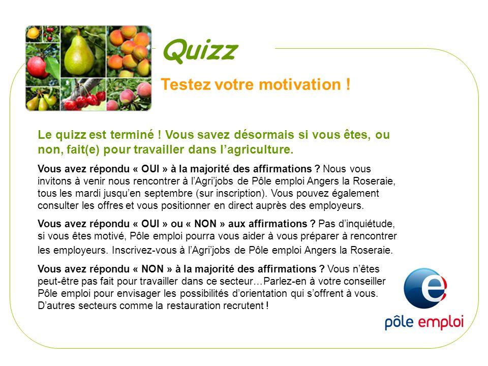 Testez votre motivation ! Le quizz est terminé ! Vous savez désormais si vous êtes, ou non, fait(e) pour travailler dans lagriculture. Vous avez répon