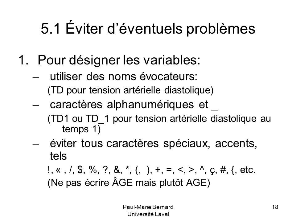 Paul-Marie Bernard Université Laval 18 5.1 Éviter déventuels problèmes 1.Pour désigner les variables: –utiliser des noms évocateurs: (TD pour tension