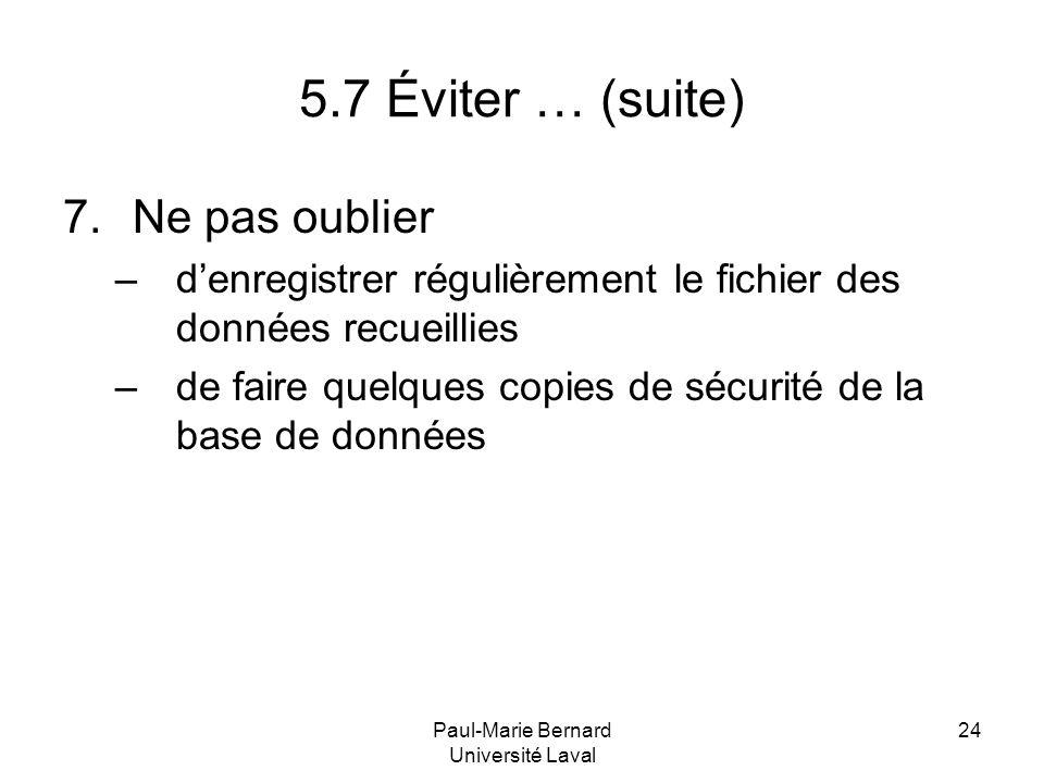Paul-Marie Bernard Université Laval 24 5.7 Éviter … (suite) 7.Ne pas oublier –denregistrer régulièrement le fichier des données recueillies –de faire