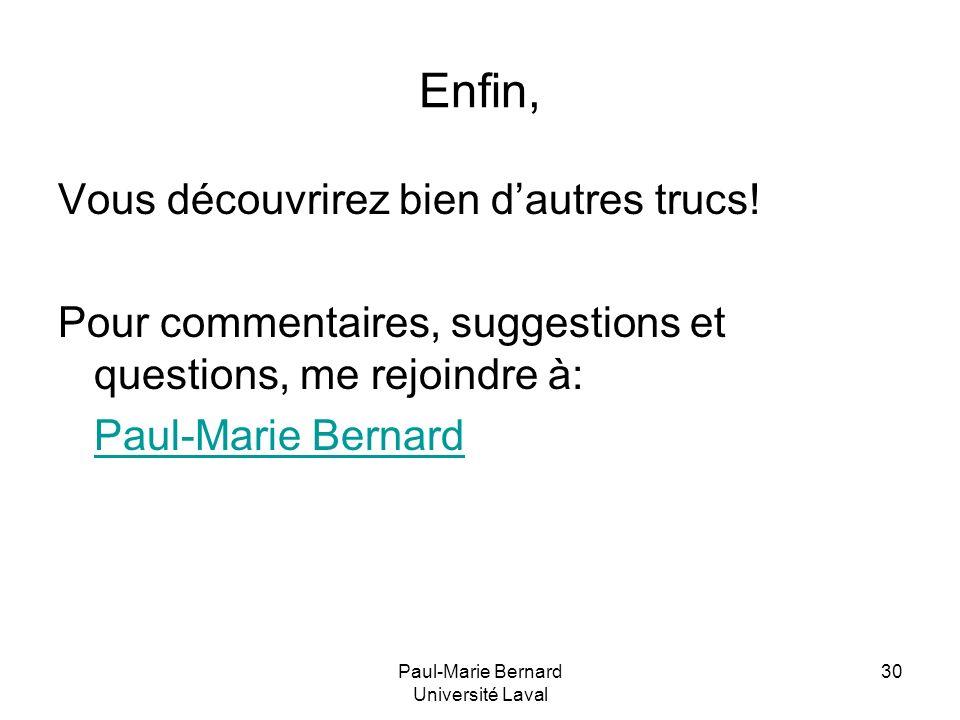 Paul-Marie Bernard Université Laval 30 Enfin, Vous découvrirez bien dautres trucs! Pour commentaires, suggestions et questions, me rejoindre à: Paul-M