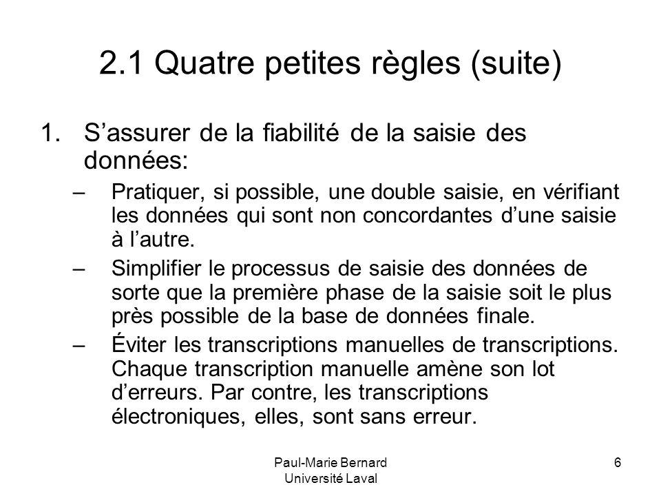 Paul-Marie Bernard Université Laval 6 2.1 Quatre petites règles (suite) 1.Sassurer de la fiabilité de la saisie des données: –Pratiquer, si possible,