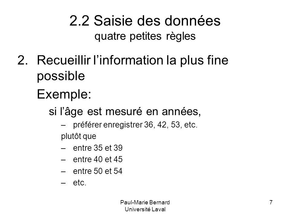 Paul-Marie Bernard Université Laval 7 2.2 Saisie des données quatre petites règles 2.Recueillir linformation la plus fine possible Exemple: si lâge es