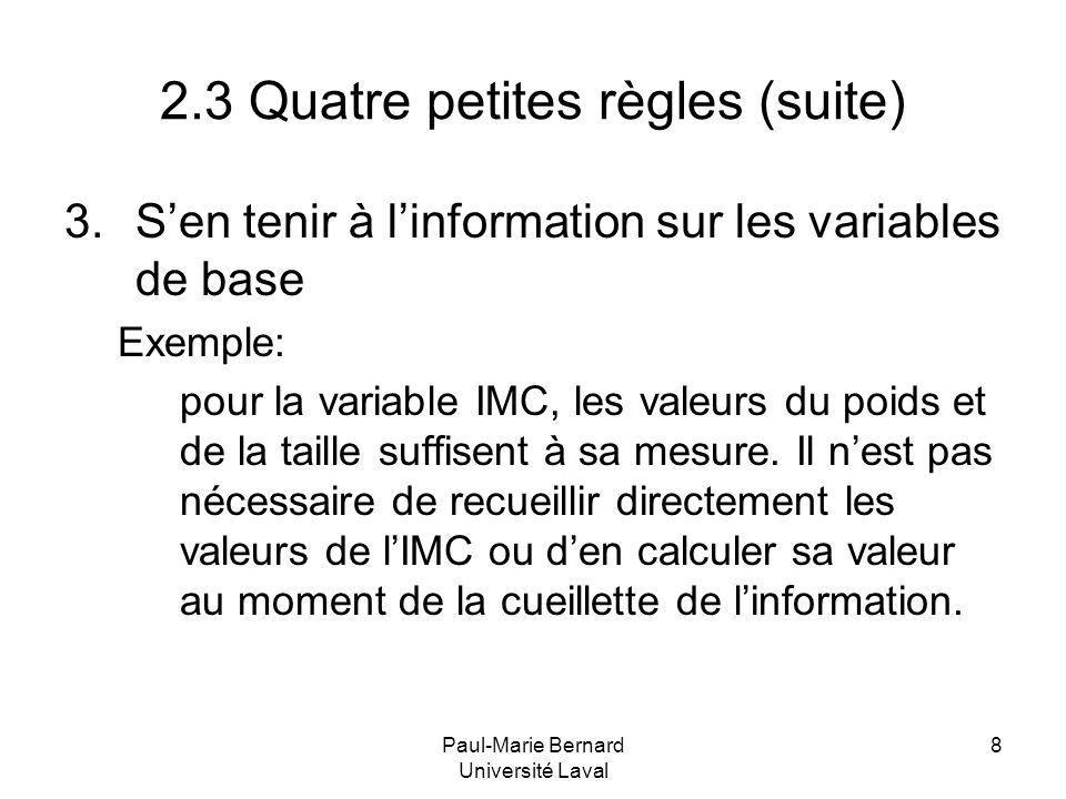 Paul-Marie Bernard Université Laval 8 2.3 Quatre petites règles (suite) 3.Sen tenir à linformation sur les variables de base Exemple: pour la variable