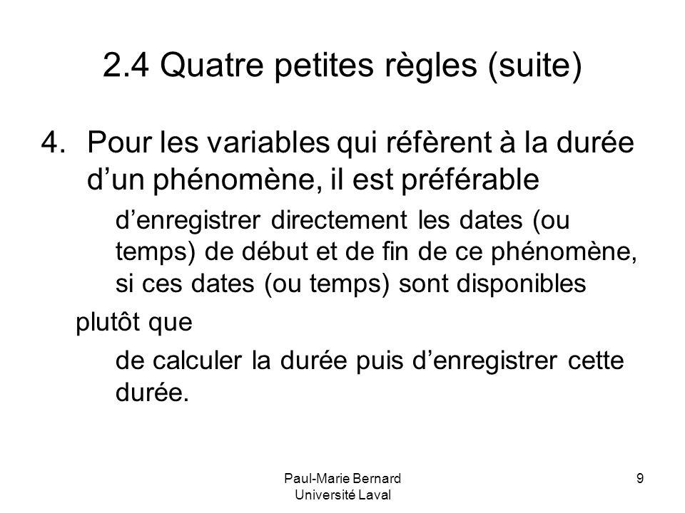 Paul-Marie Bernard Université Laval 9 2.4 Quatre petites règles (suite) 4.Pour les variables qui réfèrent à la durée dun phénomène, il est préférable