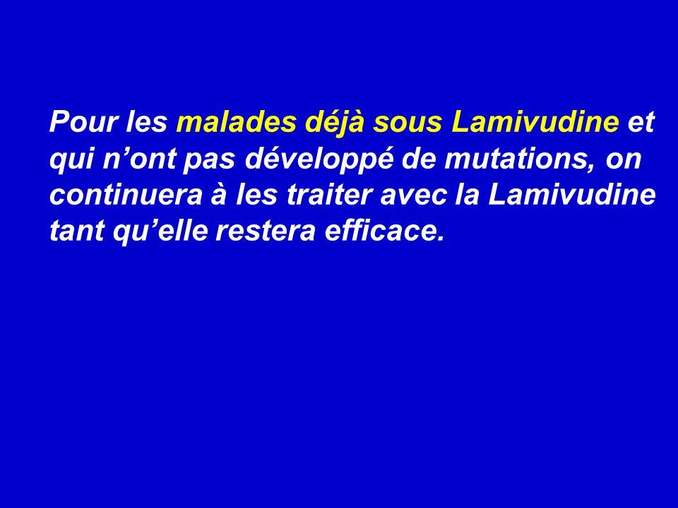 Pour les malades déjà sous Lamivudine et qui nont pas développé de mutations, on continuera à les traiter avec la Lamivudine tant quelle restera efficace.