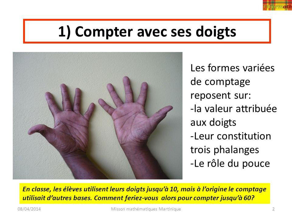 08/04/2014Misson mathématiques Martinique2 1) Compter avec ses doigts Les formes variées de comptage reposent sur: -la valeur attribuée aux doigts -Le
