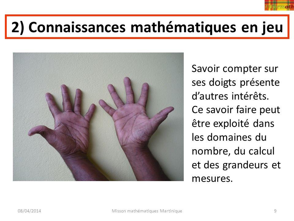 08/04/2014Misson mathématiques Martinique9 2) Connaissances mathématiques en jeu Savoir compter sur ses doigts présente dautres intérêts. Ce savoir fa
