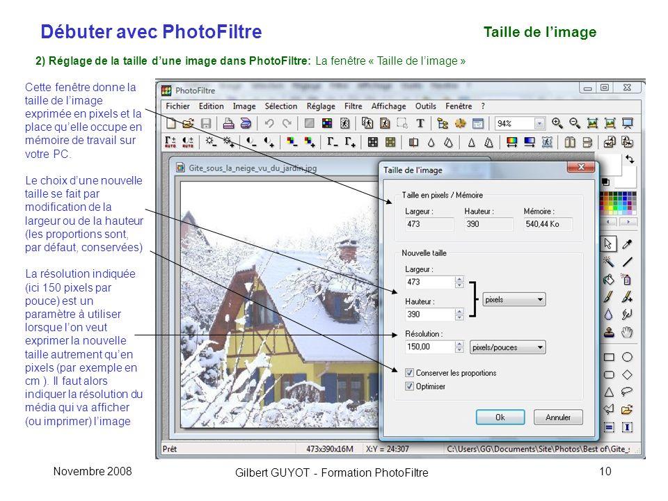 Débuter avec PhotoFiltre Gilbert GUYOT - Formation PhotoFiltre Novembre 200810 Taille de limage 2) Réglage de la taille dune image dans PhotoFiltre: La fenêtre « Taille de limage » Cette fenêtre donne la taille de limage exprimée en pixels et la place quelle occupe en mémoire de travail sur votre PC.