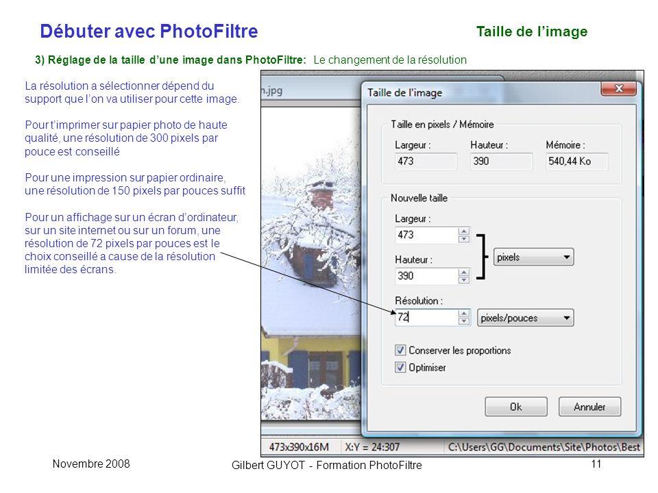 Débuter avec PhotoFiltre Gilbert GUYOT - Formation PhotoFiltre Novembre 200811 Taille de limage 3) Réglage de la taille dune image dans PhotoFiltre: Le changement de la résolution La résolution a sélectionner dépend du support que lon va utiliser pour cette image.