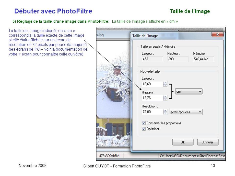 Débuter avec PhotoFiltre Gilbert GUYOT - Formation PhotoFiltre Novembre 200813 Taille de limage 5) Réglage de la taille dune image dans PhotoFiltre: La taille de limage saffiche en « cm » La taille de limage indiquée en « cm » correspond à la taille exacte de cette image si elle était affichée sur un écran de résolution de 72 pixels par pouce (la majorité des écrans de PC – voir la documentation de votre « écran pour connaître celle du vôtre)