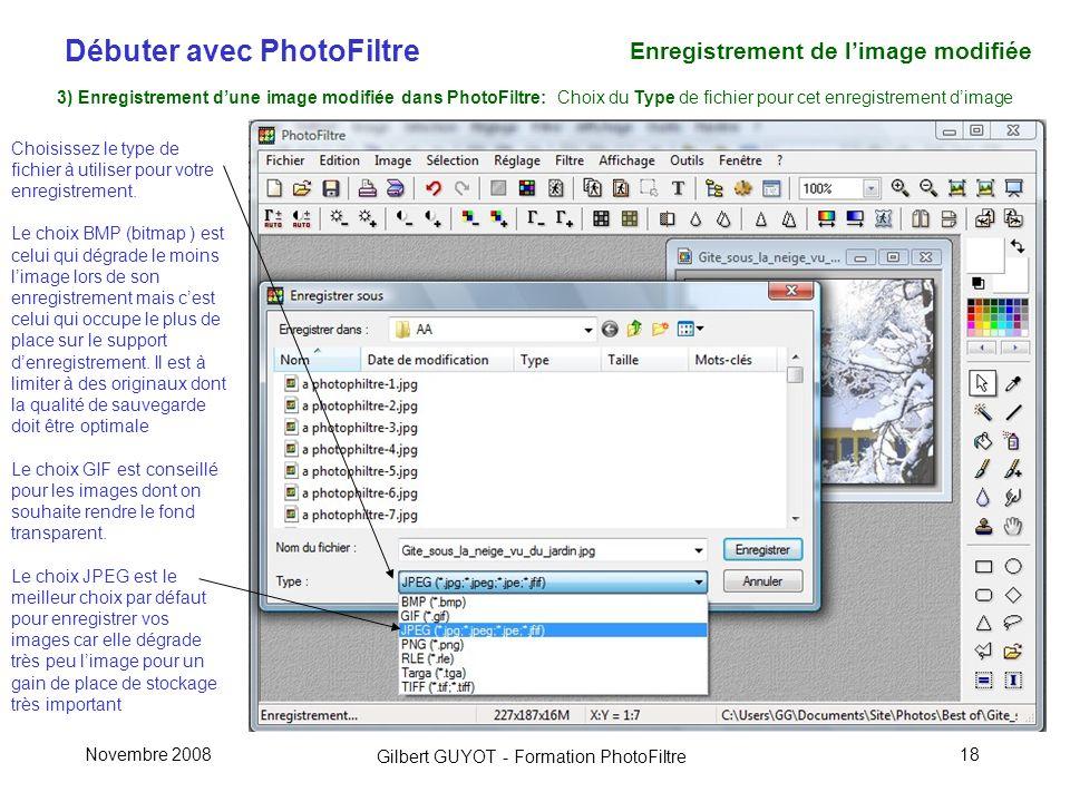 Débuter avec PhotoFiltre Gilbert GUYOT - Formation PhotoFiltre Novembre 200818 3) Enregistrement dune image modifiée dans PhotoFiltre: Choix du Type de fichier pour cet enregistrement dimage Choisissez le type de fichier à utiliser pour votre enregistrement.
