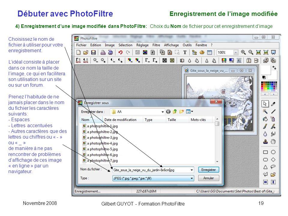 Débuter avec PhotoFiltre Gilbert GUYOT - Formation PhotoFiltre Novembre 200819 4) Enregistrement dune image modifiée dans PhotoFiltre: Choix du Nom de fichier pour cet enregistrement dimage Choisissez le nom de fichier à utiliser pour votre enregistrement.