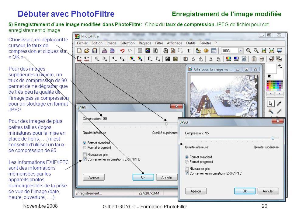 Débuter avec PhotoFiltre Gilbert GUYOT - Formation PhotoFiltre Novembre 200820 5) Enregistrement dune image modifiée dans PhotoFiltre: Choix du taux de compression JPEG de fichier pour cet enregistrement dimage Choisissez, en déplaçant le curseur, le taux de compression et cliquez sur « OK » Pour des images supérieures à 5x5cm, un taux de compression de 90 permet de ne dégrader que de très peu la qualité de limage pas sa compression pour un stockage en format JPEG Pour des images de plus petites tailles (logos, miniatures pour la mise en place de liens, ….) il est conseillé dutiliser un taux de compression de 95.