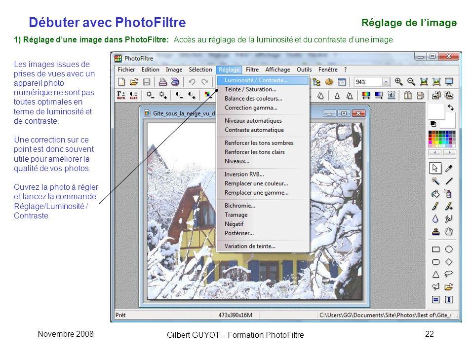 Débuter avec PhotoFiltre Gilbert GUYOT - Formation PhotoFiltre Novembre 200822 1) Réglage dune image dans PhotoFiltre: Accès au réglage de la luminosité et du contraste dune image Les images issues de prises de vues avec un appareil photo numérique ne sont pas toutes optimales en terme de luminosité et de contraste.