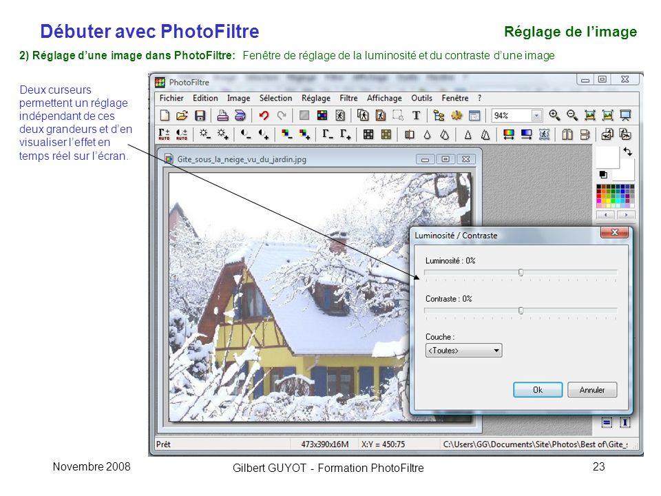 Débuter avec PhotoFiltre Gilbert GUYOT - Formation PhotoFiltre Novembre 200823 2) Réglage dune image dans PhotoFiltre: Fenêtre de réglage de la luminosité et du contraste dune image Deux curseurs permettent un réglage indépendant de ces deux grandeurs et den visualiser leffet en temps réel sur lécran.